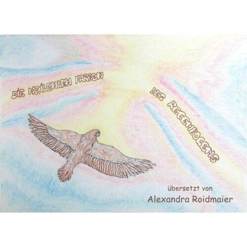Alexandra Roidmaier Die Heilenden Farben des Regenbogens 56 Seiten, Hardcover, A5 quer ISBN: 978-3-9503047-0-1
